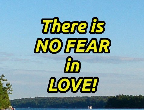 There is NO FEAR in LOVE!