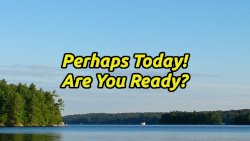 Perhaps Today! - Are Your Ready?